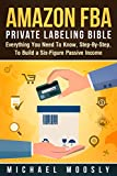 Amazon FBA: Private Labeling Bible: Everything You Need To Know, Step-By-Step, To Build a Six-Figure Passive Income (Easy Step-by-Step FBA Private Labeling For Beginners) (English Edition)