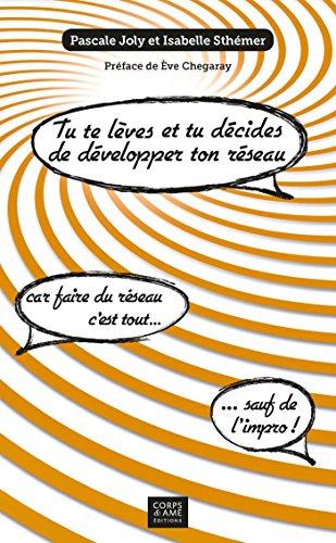 Tu te lèves et tu décides de développer ton réseau !: Car Faire Du Réseau, C'est Tout. . . Sauf De L'impro ! par Pascale Joly
