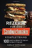 Rezepte für den Sandwichmaker (Komplettband): Das Sandwichmaker Kochbuch - 100 kreative Ideen für...