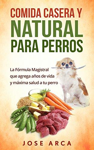 Comida Casera y Natural para Perros: Una opción Sana, Nutritiva y Deliciosa por Jose Arca