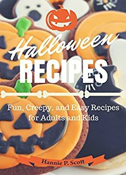 Halloween Recipes: Fun, Creepy, and Easy Recipes for Adults and Kids (2014 Edition) by [Scott, Hannie P.]
