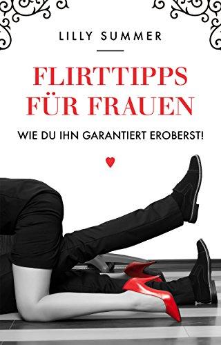 Flirten: Flirten für Anfänger, Flirten für Frauen, Flirten und Dating, Flirten und verführen