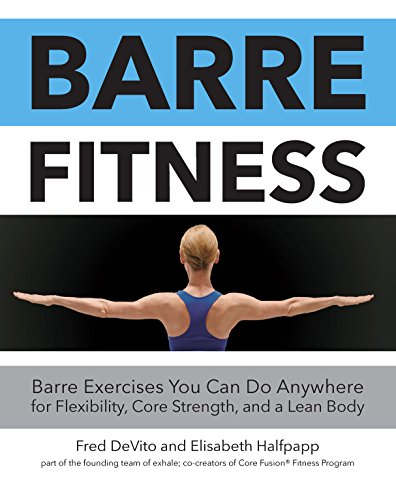 Barre Fitness: Barre Exercises You Can Do Anywhere for Flexibility, Core Strength, and a Lean Body - Fusion Bodybuilding