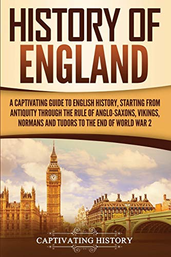 History of England: A Captivating Guide to English History, Starting from Antiquity through the Rule of the Anglo-Saxons, Vikings, Normans, and Tudors to the End of World War 2