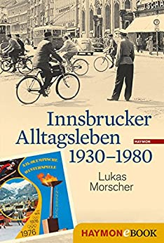 Innsbrucker Alltagsleben 1930-1980 (Veröffentlichungen des Innsbrucker Stadtarchivs, Neue Folge 50)