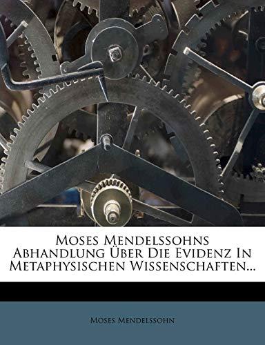 Moses Mendelssohns Abhandlung Uber Die Evidenz in Metaphysischen Wissenschaften.