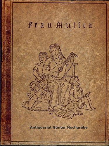 Frau Musica. Ein Singbuch fürs Haus aus dem einstimmig und mehrstimmig zu singen und dazu auf allerlei Instrumenten zu spielen ist.