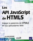 API JAVASCRIPT DE HTML5, LOS. INTEGRE LA POTENCIA DE HTML5 E