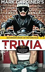 Bathroom Book of Motorcycle Trivia: 360 days-worth of $#!+ you don't need to know, four days-worth of stuff that is somewhat useful to know, and one entry that's absolutely essential by Mark Gardiner (2012-10-17)