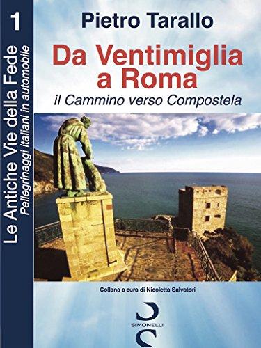 Da Ventimiglia a Roma - il Cammino Verso Campostela (Le Antiche Vie della Fede - Pellegrinaggi italiani in automobile Vol. 1)