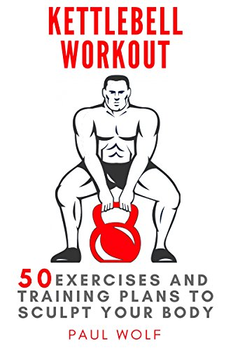 Kettlebell Workout: 50 exercises and training plans to sculpt your body (English Edition)