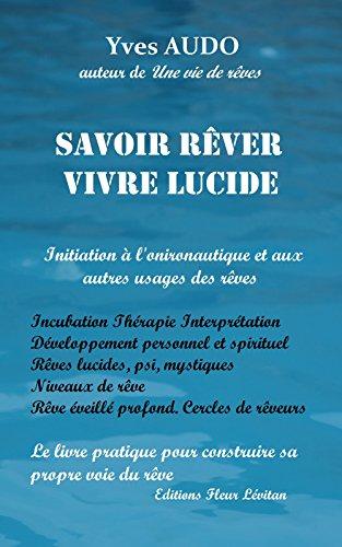 Savoir Rêver, Vivre Lucide: Initiation à l'onironautique  et aux autres usages des rêves. Un livre pour construire et explorer sa propre voie du rêve