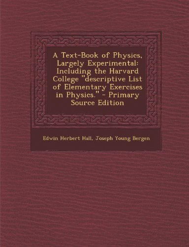A Text-Book of Physics, Largely Experimental: Including the Harvard College Descriptive List of Elementary Exercises in Physics. - Primary Source