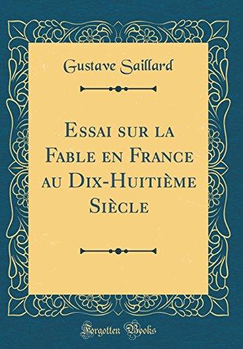 Essai Sur La Fable En France Au Dix-Huitième Siècle (Classic Reprint) par Gustave Saillard