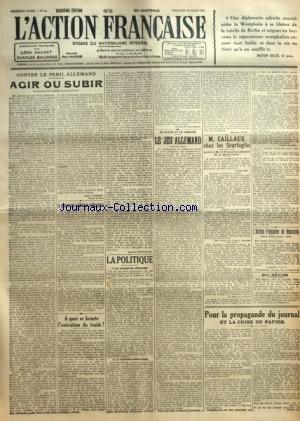 ACTION FRANCAISE (L') [No 88] du 28/03/1920 - CONTRE LE PERIL ALLEMAND - AGIR OU SUBIR PAR LEON DAUDET LE PRINCE LOUIS D'ORLEANS ET BRAGANCE A QUOI SE HEURTE L'EXECUTION DU TRAITE ? PAR JACQUES BAINVILLE LA POLITIQUE - LES COMPLEXITES ALLEMANDES - LE SIMPLISME DEMOCRATIQUE PAR CHARLES MAURRAS EN ALSACE ET EN LORRAINE - LE JEU ALLEMAND PAR MAURICE PUJO M. CAILLAUX CHEZ LES SCARFOGLIO PAR CH. M. L'ACTION FRANCAISE DU DIMANCHE POUR LA PROPAGANDE DU JOURNAL ET LA CRISE DU PAPIER.