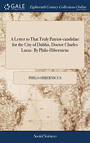 A Letter to That Truly Patriot-Candidate for the City of Dublin, Doctor Charles Lucas. by Philo-Hibernicus