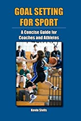 Goal Setting for Sport: A Concise Guide for Coaches and Athletes by Kevin Sivils (2011-04-14)