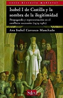 Isabel I de Castilla y la sombra de la ilegitimidad. Propaganda y representación en el conflicto sucesorio (1474-1482) de [Manchado, Ana Isabel Carrasco]