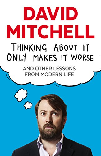 Thinking About It Only Makes It Worse: And Other Lessons from Modern Life por David Mitchell
