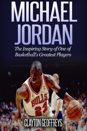 Michael Jordan: The Inspiring Story of One of Basketball's Greatest Players (Basketball Biography Books, Band 29) (Biographie Von Michael Jordan)