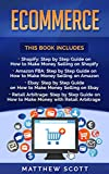 Ecommerce: Shopify: Step by Step Guide on How to Make Money Selling on Shopify, Amazon FBA: Step by Step Guide on How to Make Money Selling on Amazon, Ebay, Retail Arbitrage