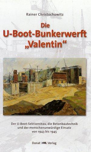 Die U-Boot-Bunkerwerft Valentin: Der U-Boot-Sektionsbau, die Betonbautechnik und der menschenunwürdige Einsatz von 1943 bis 1945