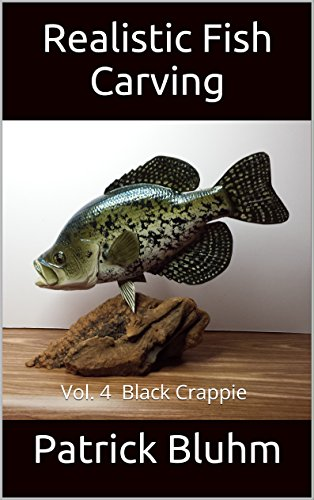 Realistic Fish Carving: Vol. 4 Black Crappie (English Edition) por Patrick Bluhm