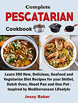 Complete Pescatarian Cookbook: Learn 550 New, Delicious, Seafood and Vegetarian Diet Recipes for your Skillet, Dutch Oven, Sheet Pan and One Pot - Inspired by Mediterranean Lifestyle (English Edition) de [Baker, Jessy]