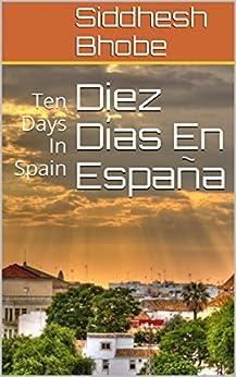 Diez Días En España: Ten Days In Spain (English Edition) von [Bhobe, Siddhesh]