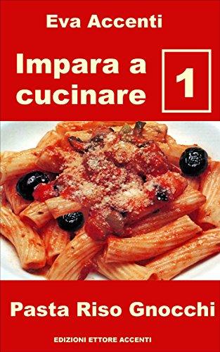 Impara a cucinare 1: 48 ricette base per cucina facile con pasta, riso, gnocchi e con ingredienti quali ragù, acciughe, olive, aglio, ricotta, zucchine, zafferano, parmigiano, asparagi, zucca, pesto