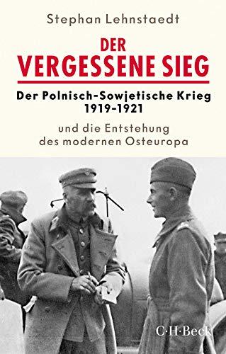 Der vergessene Sieg: Der Polnisch-Sowjetische Krieg 1919/1921 und die Entstehung des modernen Osteuropa