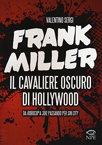 Frank Miller. Il cavaliere oscuro di Hollywood da «Robocop» a «300», passando per «Sin City». Ediz. illustrata