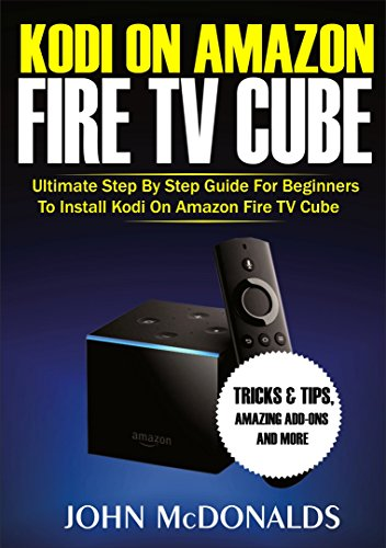 Kodi on Amazon Fire TV Cube: Ultimate Step By Step Guide For Beginners To Install Kodi On Amazon Fire TV Cube, Tricks and Tips, Amazing Add-ons and more (English Edition)