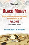 Black Money ( Undisclosed Foreign Income And Assets ) And Imposition Of Tax Act, 2015 With Rules & Forms By Girish Ahuja & Ravi Gupta Edition : 2015