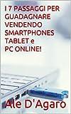 I 7 PASSAGGI PER GUADAGNARE VENDENDO SMARTPHONES TABLET e PC ONLINE! (Italian Edition)