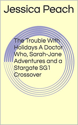 The Trouble With Holidays A Doctor Who, Sarah-Jane Adventures and a  Stargate SG1 Crossover (The Adventures of The Doctor and Jessica Doctor  Book 20)