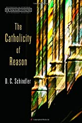 The Catholicity of Reason (Ressourcement: Retrieval & Renewal in Catholic Thought)