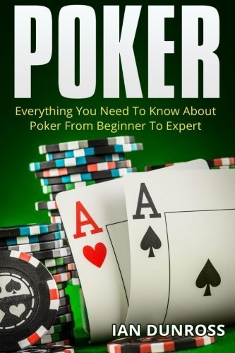 Poker: Everything You Need To Know About Poker From Beginner To Expert by Ian Dunross (2015-08-29)