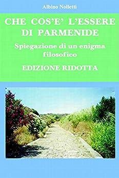 Che cos'è l'essere di Parmenide (Edizione ridotta): Spiegazione di un enigma filosofico di [Nolletti, Albino]