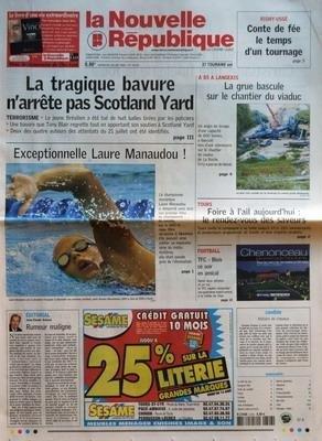 NOUVELLE REPUBLIQUE (LA) N? 18461 du 26-07-2005 RIGNY-USSE - CONTE DE FEE LE TEMPS D'UN TOURNAGE - LA TRAGIQUE BAVURE N'ARRETE PAS SCOTLAND YARD - EXCEPTIONNELLE LAURE MANAUDOU - EDITORIAL - RUMEUR MALIGNE PAR JEAN-CLAUDE ARBONA - A 85 A LANGEAIS - LA GRUE BASCULE SUR LE CHANTIER DU VIADUC - TOURS - FOIRE A L'AIL AUJOURD'HUI - LE RENDEZ-VOUS DES SAVEURS - FOOTBALL - TFC - BLOIS CE SOIR EN AMICAL - CANDIDE - HISTOIRE DE CHEVEUX - SOMMAIRE - LE FAIT DU JOUR - CROQUEZ L'ETE - FAITS DE SOCIETE - ...