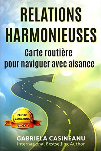 Relations harmonieuses: Carte routière pour naviguer avec aisance (Photo-Coaching t. 2) par Gabriela Casineanu