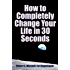 How to Completely Change Your Life in 30 Seconds (English Edition)
