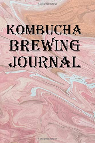 Kombucha Brewing Journal: Keep track of your kombucha recipes
