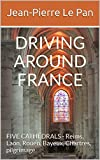 DRIVING AROUND FRANCE: FIVE CATHEDRALS - Reims, Laon, Rouen, Bayeux, Chartres, pilgrimage. (English Edition)