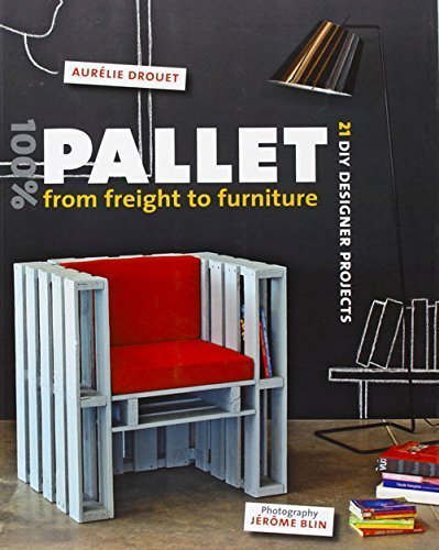 100% Pallet: From Freight to Furniture: 21 DIY Designer Projects by Aurélie Drouet (2015-07-01)