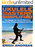 Ukulele Mastery Simplified: How Anyone Can Quickly Become a Strumming, Chords and Melodic Uke Ninja (English Edition)