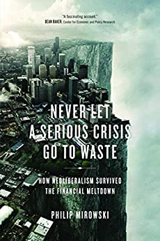 Never Let A Serious Crisis Go to Waste: How Neoliberalism Survived the Financial Meltdown by [Mirowski, Philip]