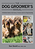 Dog Groomer's Manual: A Definitive Guide to the Science, Practice and Art of Dog Grooming