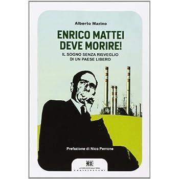 Enrico Mattei Deve Morire! Il Sogno Senza Risveglio Di Un Paese Libero