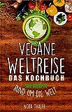 Vegane Weltreise, Das Kochbuch: 100 gesunde und abwechslungsreiche Rezepte aus allerWelt! Vegan mit einfachen Zutaten Köstliches zaubern!